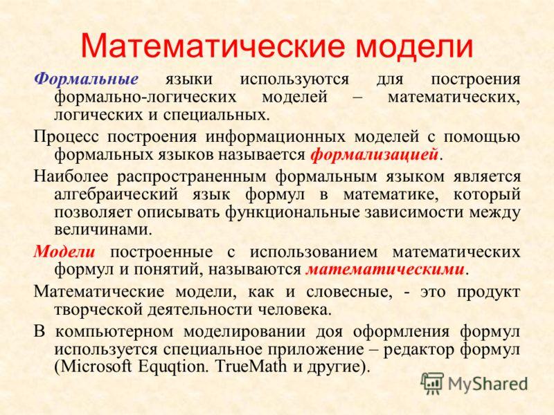 Математические модели Формальные языки используются для построения формально-логических моделей – математических, логических и специальных. Процесс построения информационных моделей с помощью формальных языков называется формализацией. Наиболее распр