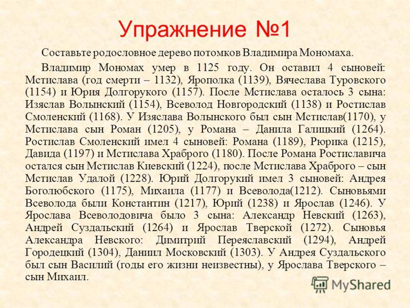 Упражнение 1 Составьте родословное дерево потомков Владимира Мономаха. Владимир Мономах умер в 1125 году. Он оставил 4 сыновей: Мстислава (год смерти – 1132), Ярополка (1139), Вячеслава Туровского (1154) и Юрия Долгорукого (1157). После Мстислава ост