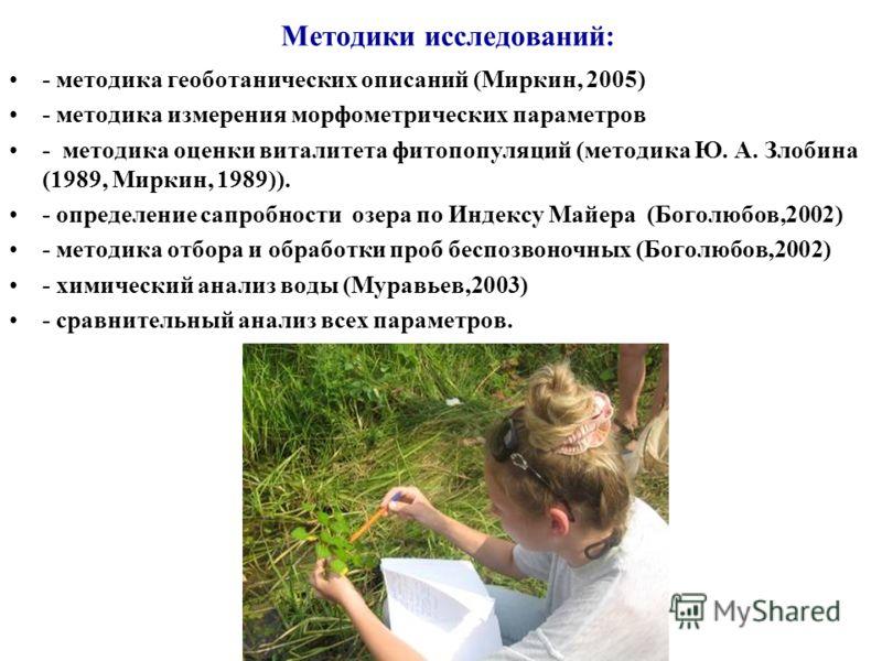 Методики исследований: - методика геоботанических описаний (Миркин, 2005) - методика измерения морфометрических параметров - методика оценки виталитета фитопопуляций (методика Ю. А. Злобина (1989, Миркин, 1989)). - определение сапробности озера по Ин