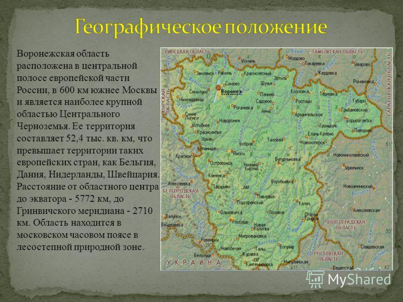 Воронежская область расположена в центральной полосе европейской части России, в 600 км южнее Москвы и является наиболее крупной областью Центрального Черноземья. Ее территория составляет 52,4 тыс. кв. км, что превышает территории таких европейских с