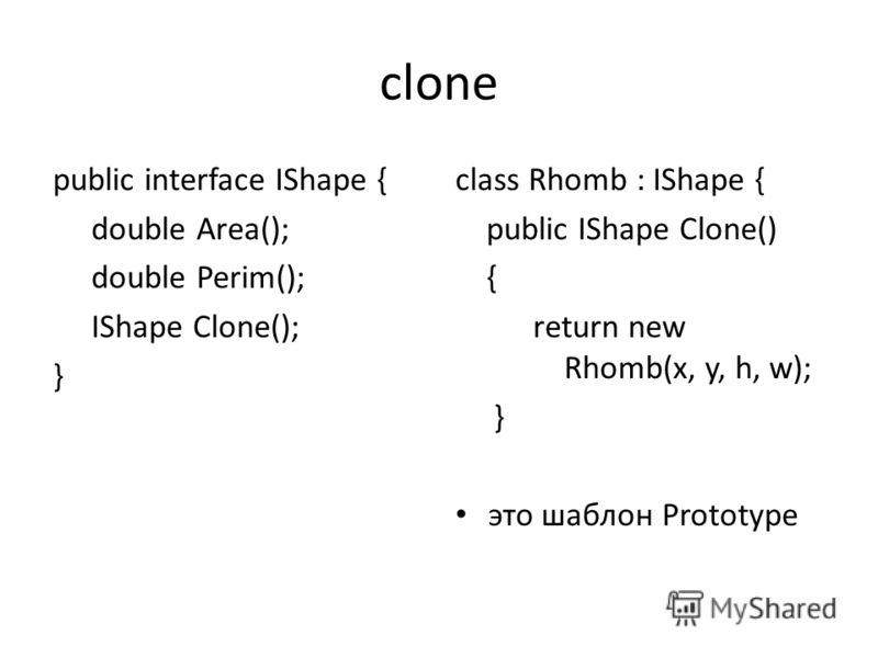 clone public interface IShape { double Area(); double Perim(); IShape Clone(); } class Rhomb : IShape { public IShape Clone() { return new Rhomb(x, y, h, w); } это шаблон Prototype