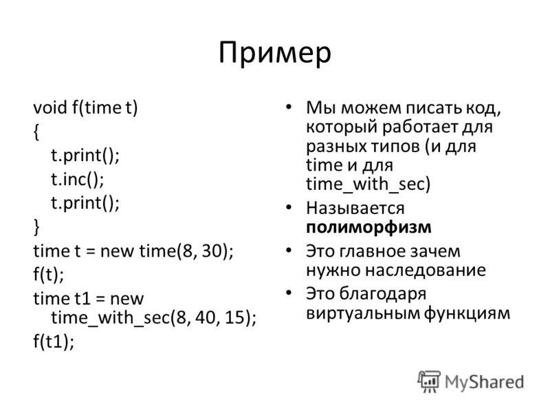 Пример void f(time t) { t.print(); t.inc(); t.print(); } time t = new time(8, 30); f(t); time t1 = new time_with_sec(8, 40, 15); f(t1); Мы можем писать код, который работает для разных типов (и для time и для time_with_sec) Называется полиморфизм Это