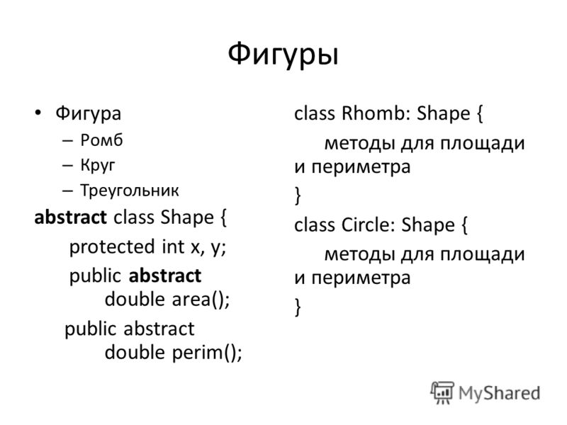 Фигуры Фигура – Ромб – Круг – Треугольник abstract class Shape { protected int x, y; public abstract double area(); public abstract double perim(); class Rhomb: Shape { методы для площади и периметра } class Circle: Shape { методы для площади и перим