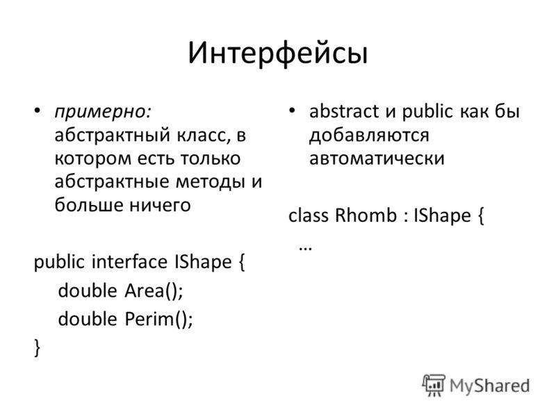 Интерфейсы примерно: абстрактный класс, в котором есть только абстрактные методы и больше ничего public interface IShape { double Area(); double Perim(); } abstract и public как бы добавляются автоматически class Rhomb : IShape { …