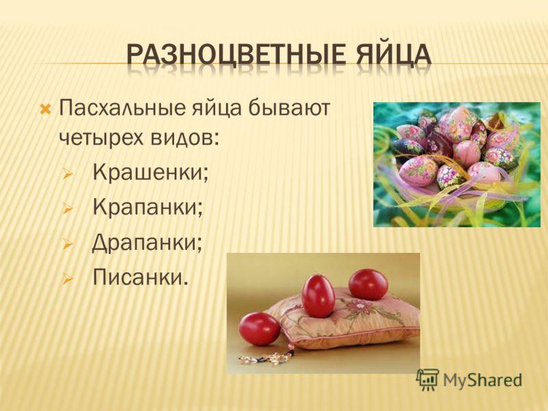Пасхальные яйца бывают четырех видов: Крашенки; Крапанки; Драпанки; Писанки.