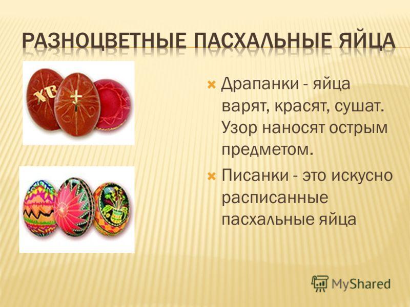 Драпанки - яйца варят, красят, сушат. Узор наносят острым предметом. Писанки - это искусно расписанные пасхальные яйца