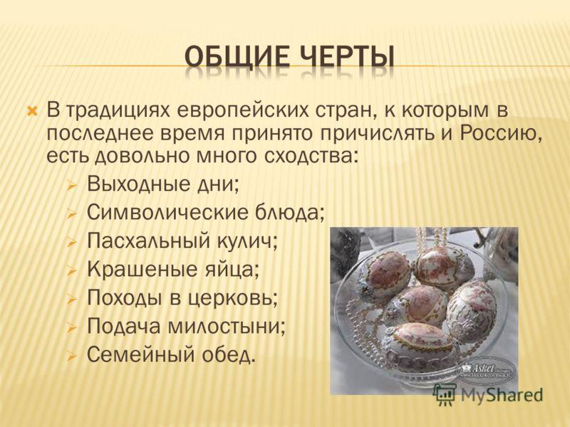В традициях европейских стран, к которым в последнее время принято причислять и Россию, есть довольно много сходства: Выходные дни; Символические блюда; Пасхальный кулич; Крашеные яйца; Походы в церковь; Подача милостыни; Семейный обед.