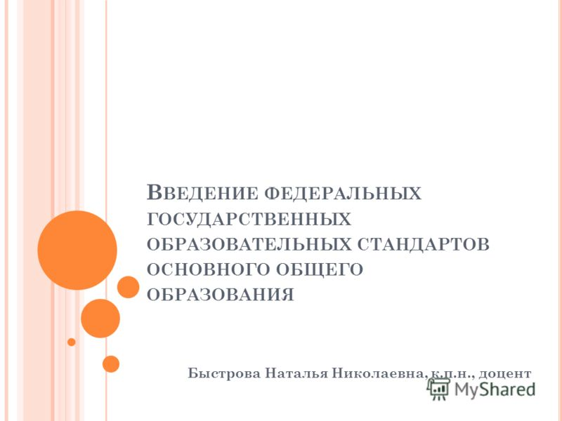 В ВЕДЕНИЕ ФЕДЕРАЛЬНЫХ ГОСУДАРСТВЕННЫХ ОБРАЗОВАТЕЛЬНЫХ СТАНДАРТОВ ОСНОВНОГО ОБЩЕГО ОБРАЗОВАНИЯ Быстрова Наталья Николаевна, к.п.н., доцент