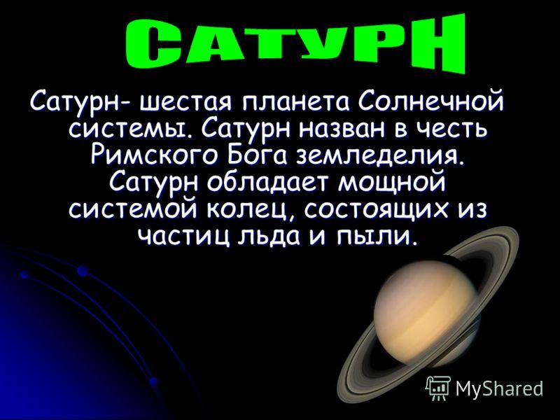 Сатурн- шестая планета Солнечной системы. Сатурн назван в честь Римского Бога земледелия. Сатурн обладает мощной системой колец, состоящих из частиц льда и пыли.