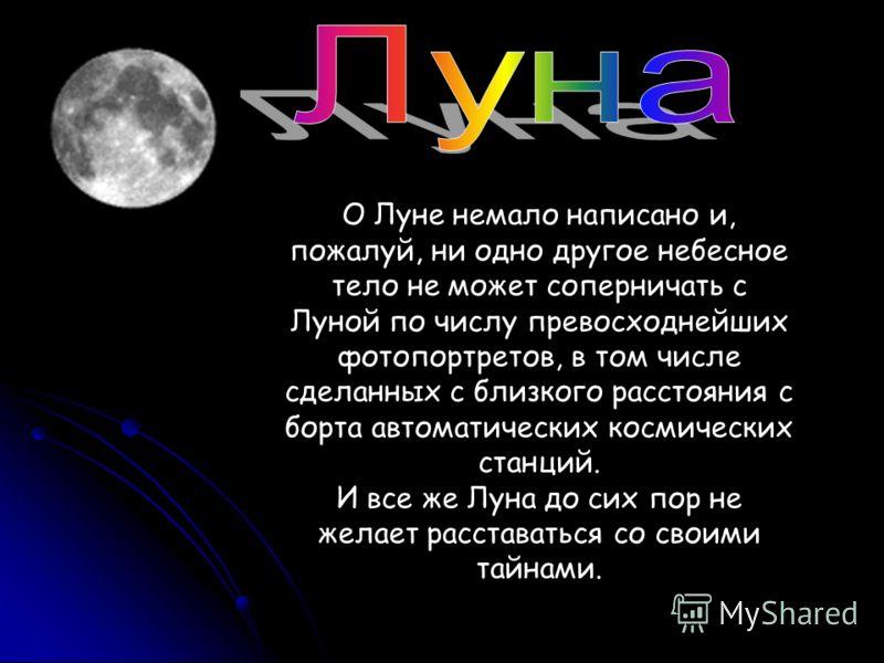 О Луне немало написано и, пожалуй, ни одно другое небесное тело не может соперничать с Луной по числу превосходнейших фотопортретов, в том числе сделанных с близкого расстояния с борта автоматических космических станций. И все же Луна до сих пор не ж