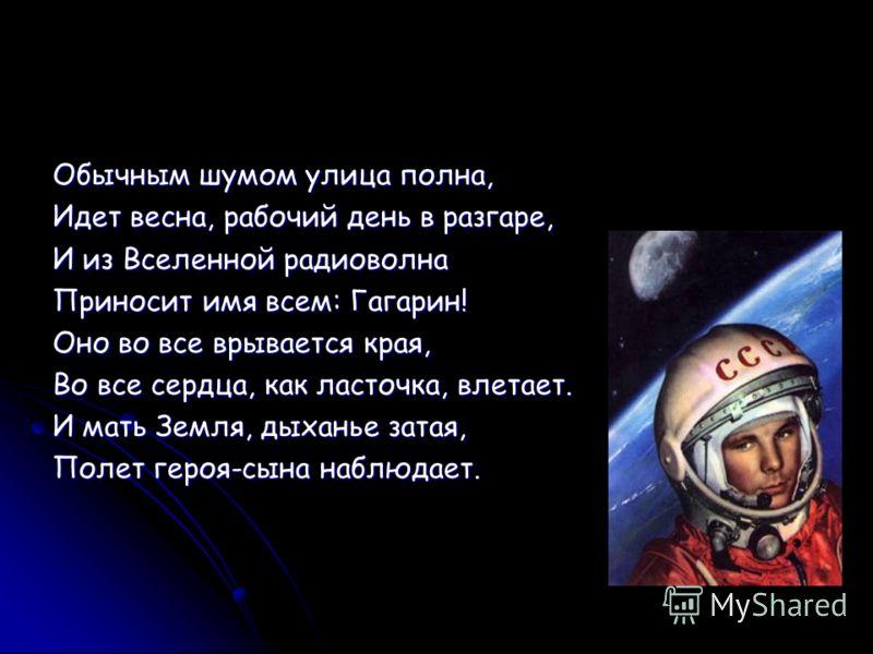 Обычным шумом улица полна, Идет весна, рабочий день в разгаре, И из Вселенной радиоволна Приносит имя всем: Гагарин! Оно во все врывается края, Во все сердца, как ласточка, влетает. И мать Земля, дыханье затая, Полет героя-сына наблюдает.