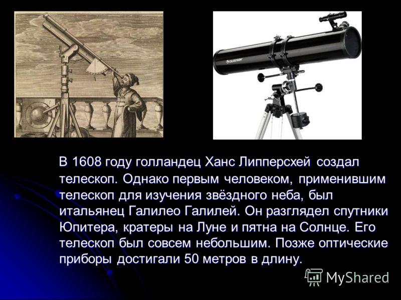 В 1608 году голландец Ханс Липперсхей создал телескоп. Однако первым человеком, применившим телескоп для изучения звёздного неба, был итальянец Галилео Галилей. Он разглядел спутники Юпитера, кратеры на Луне и пятна на Солнце. Его телескоп был совсем