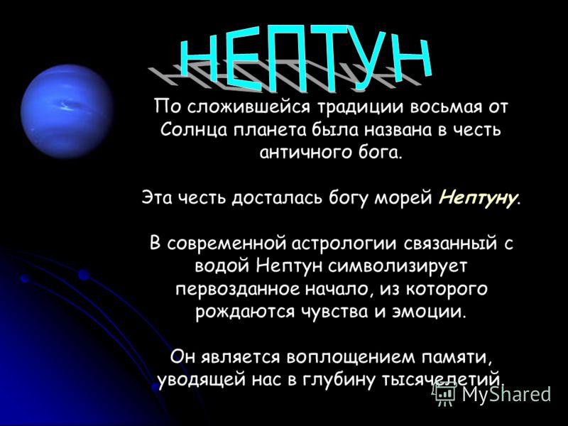 По сложившейся традиции восьмая от Солнца планета была названа в честь античного бога. Эта честь досталась богу морей Нептуну. В современной астрологии связанный с водой Нептун символизирует первозданное начало, из которого рождаются чувства и эмоции