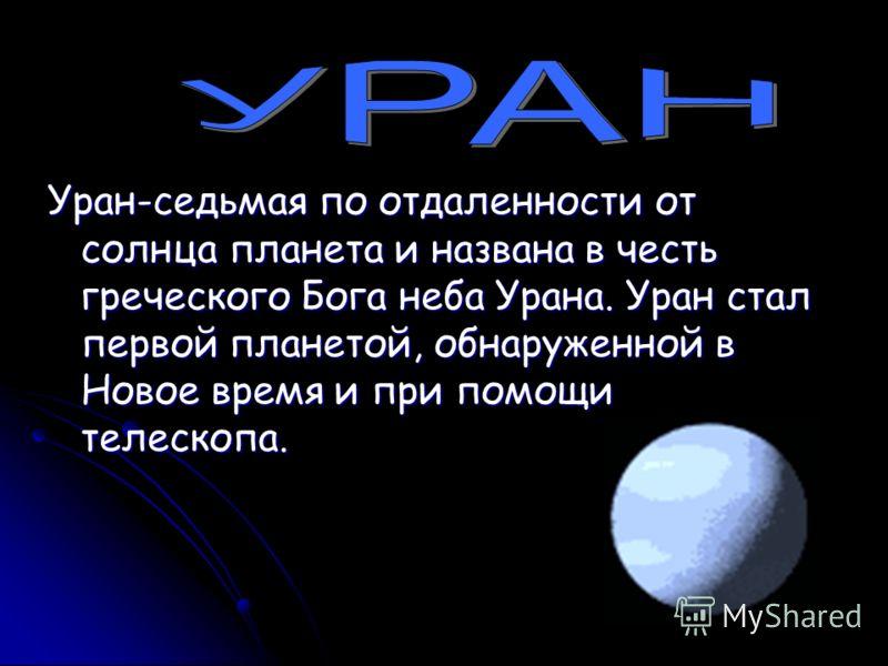Уран-седьмая по отдаленности от солнца планета и названа в честь греческого Бога неба Урана. Уран стал первой планетой, обнаруженной в Новое время и при помощи телескопа.
