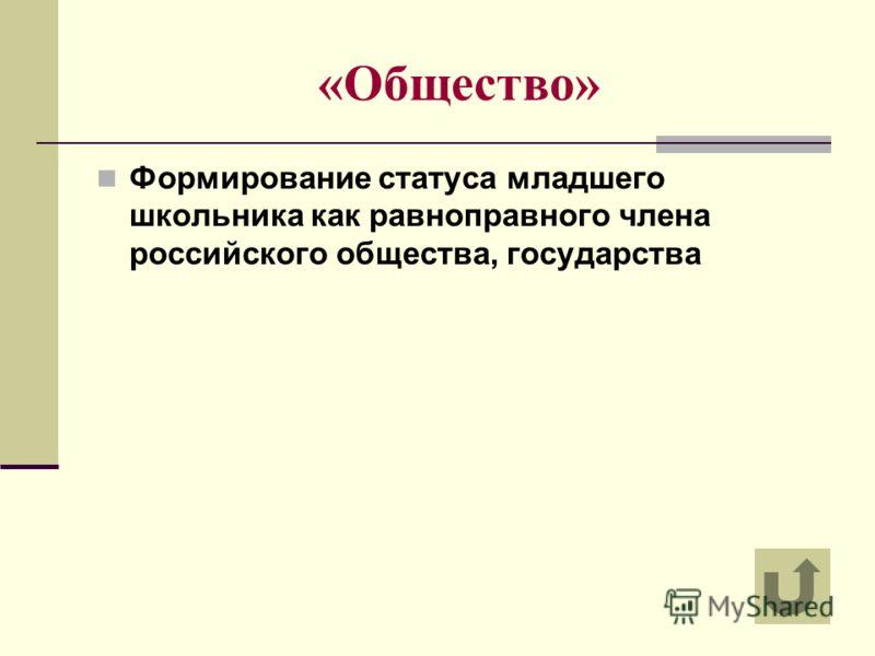 «Общество» Формирование статуса младшего школьника как равноправного члена российского общества, государства