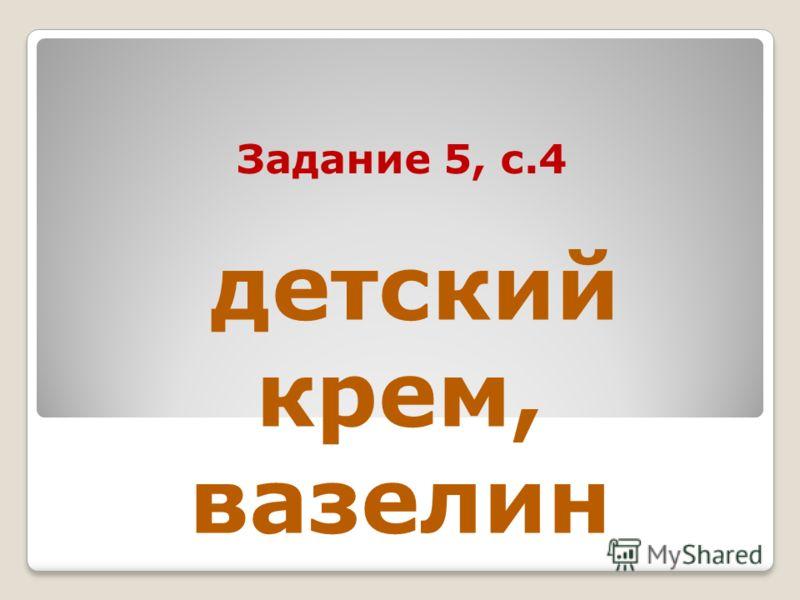 Задание 5, с.4 детский крем, вазелин