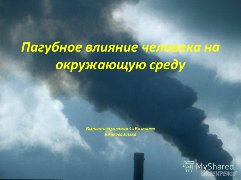 Пагубное влияние человека на окружающую среду Выполнила ученица 3 «В» класса Комкова Елена