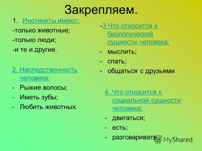 Закрепляем. 1.ИИнстинкты имеют: -только животные; -только люди; -и те и другие. -3.Что относится к биологической сущности человека: -м-мыслить; -с-спать; - общаться с друзьями 2. Наследственность человека: -Р-Рыжие волосы; -И-Иметь зубы; -Л-Любить жи