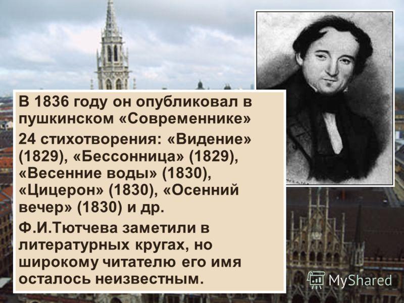 В 1836 году он опубликовал в пушкинском «Современнике» 24 стихотворения: «Видение» (1829), «Бессонница» (1829), «Весенние воды» (1830), «Цицерон» (1830), «Осенний вечер» (1830) и др. Ф.И.Тютчева заметили в литературных кругах, но широкому читателю ег