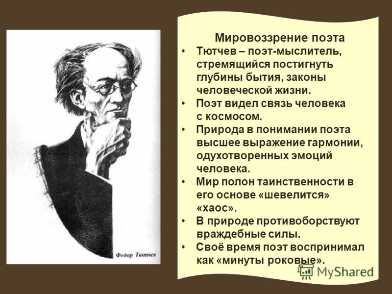 Мировоззрение поэта Тютчев – поэт-мыслитель, стремящийся постигнуть глубины бытия, законы человеческой жизни. Поэт видел связь человека с космосом. Природа в понимании поэта высшее выражение гармонии, одухотворенных эмоций человека. Мир полон таинств