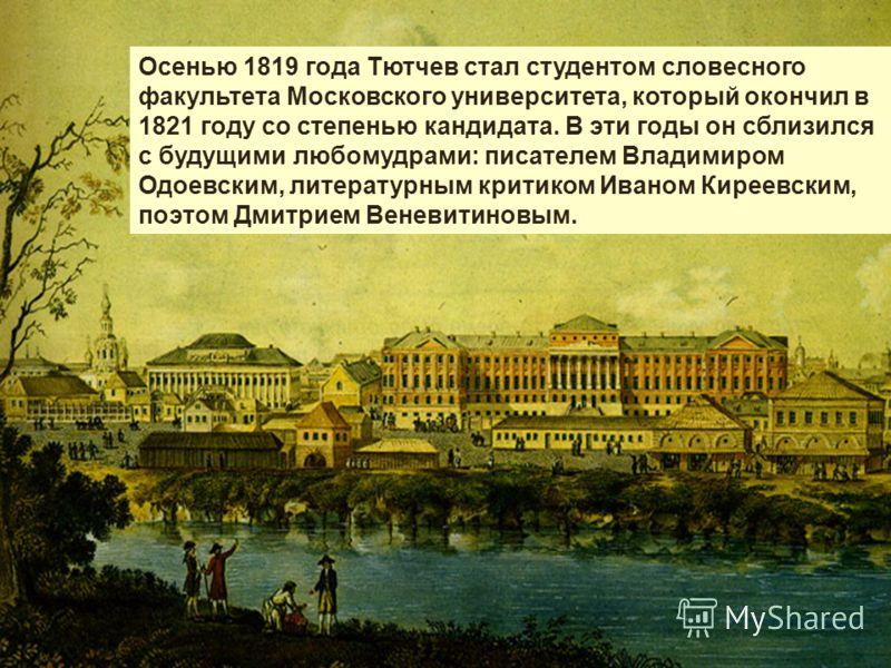 Осенью 1819 года Тютчев стал студентом словесного факультета Московского университета, который окончил в 1821 году со степенью кандидата. В эти годы он сблизился с будущими любомудрами: писателем Владимиром Одоевским, литературным критиком Иваном Кир