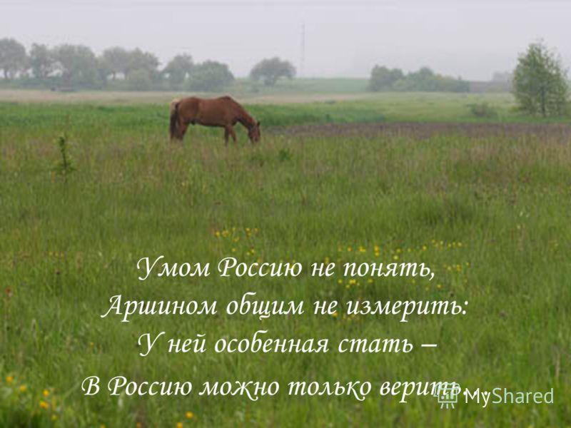 Умом Россию не понять, Аршином общим не измерить: У ней особенная стать – В Россию можно только верить…