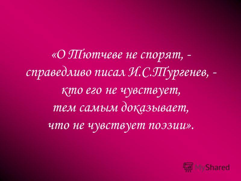 «О Тютчеве не спорят, - справедливо писал И.С.Тургенев, - кто его не чувствует, тем самым доказывает, что не чувствует поэзии».
