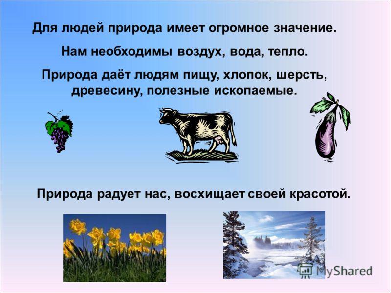 Для людей природа имеет огромное значение. Нам необходимы воздух, вода, тепло. Природа даёт людям пищу, хлопок, шерсть, древесину, полезные ископаемые. Природа радует нас, восхищает своей красотой.