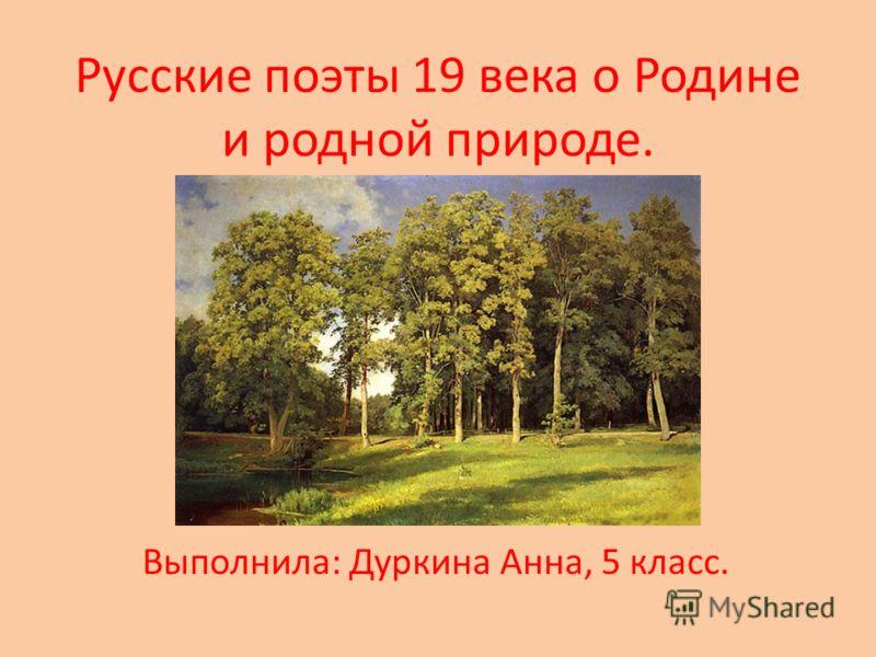 Русские поэты 19 века о Родине и родной природе. Выполнила: Дуркина Анна, 5 класс.