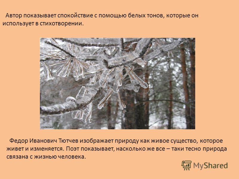 Автор показывает спокойствие с помощью белых тонов, которые он использует в стихотворении. Федор Иванович Тютчев изображает природу как живое существо, которое живет и изменяется. Поэт показывает, насколько же все – таки тесно природа связана с жизнь