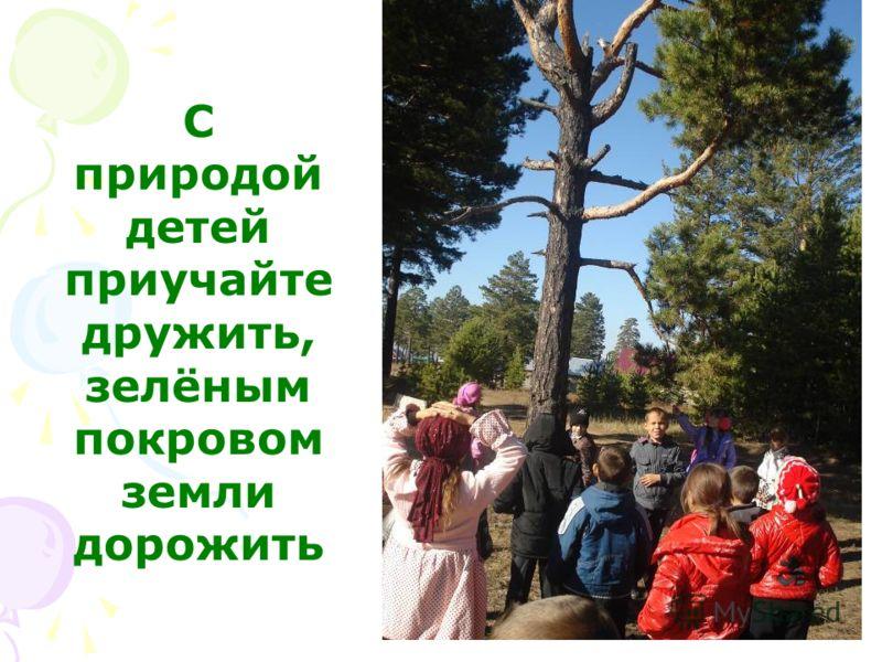 С природой детей приучайте дружить, зелёным покровом земли дорожить