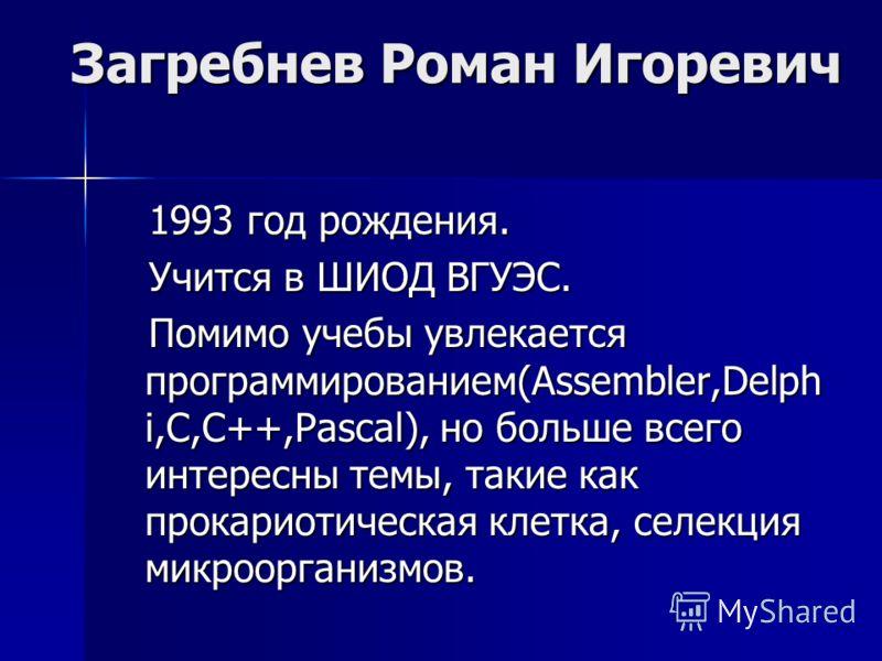 Загребнев Роман Игоревич 1993 год рождения. 1993 год рождения. Учится в ШИОД ВГУЭС. Учится в ШИОД ВГУЭС. Помимо учебы увлекается программированием(Assembler,Delph i,C,C++,Pascal), но больше всего интересны темы, такие как прокариотическая клетка, сел