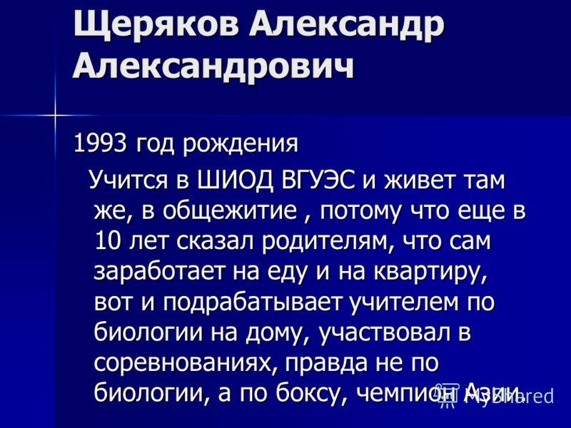 Щеряков Александр Александрович 1993 год рождения Учится в ШИОД ВГУЭС и живет там же, в общежитие, потому что еще в 10 лет сказал родителям, что сам заработает на еду и на квартиру, вот и подрабатывает учителем по биологии на дому, участвовал в сорев