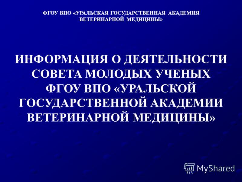 ИНФОРМАЦИЯ О ДЕЯТЕЛЬНОСТИ СОВЕТА МОЛОДЫХ УЧЕНЫХ ФГОУ ВПО «УРАЛЬСКОЙ ГОСУДАРСТВЕННОЙ АКАДЕМИИ ВЕТЕРИНАРНОЙ МЕДИЦИНЫ» ФГОУ ВПО «УРАЛЬСКАЯ ГОСУДАРСТВЕННАЯ АКАДЕМИЯ ВЕТЕРИНАРНОЙ МЕДИЦИНЫ»