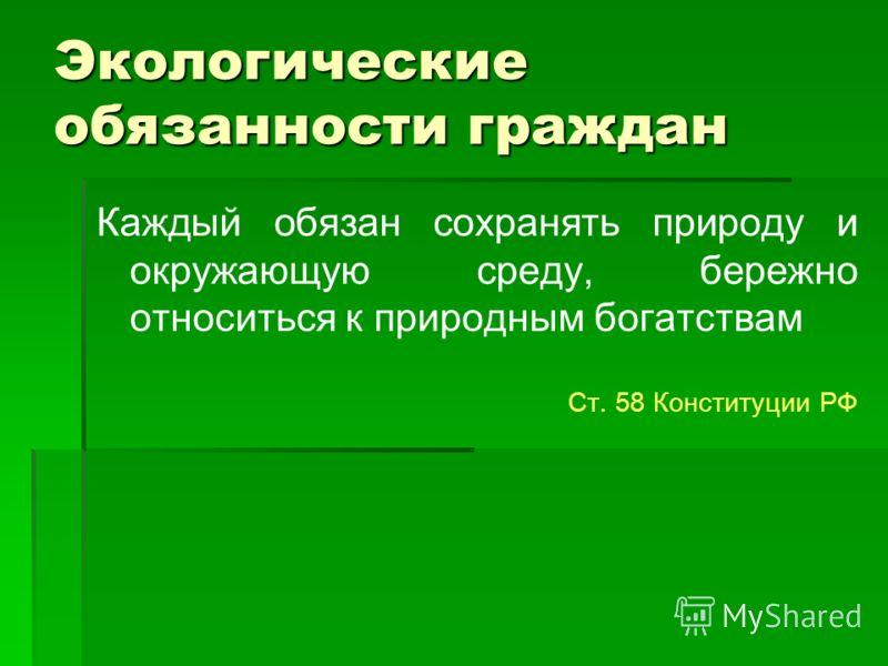 Экологические обязанности граждан Каждый обязан сохранять природу и окружающую среду, бережно относиться к природным богатствам Ст. 58 Конституции РФ