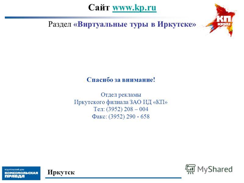 Сайт www.kp.ru Раздел «Виртуальные туры в Иркутске»www.kp.ru Спасибо за внимание! Отдел рекламы Иркутского филиала ЗАО ИД «КП» Тел: (3952) 208 – 004 Факс: (3952) 290 - 658 Иркутск
