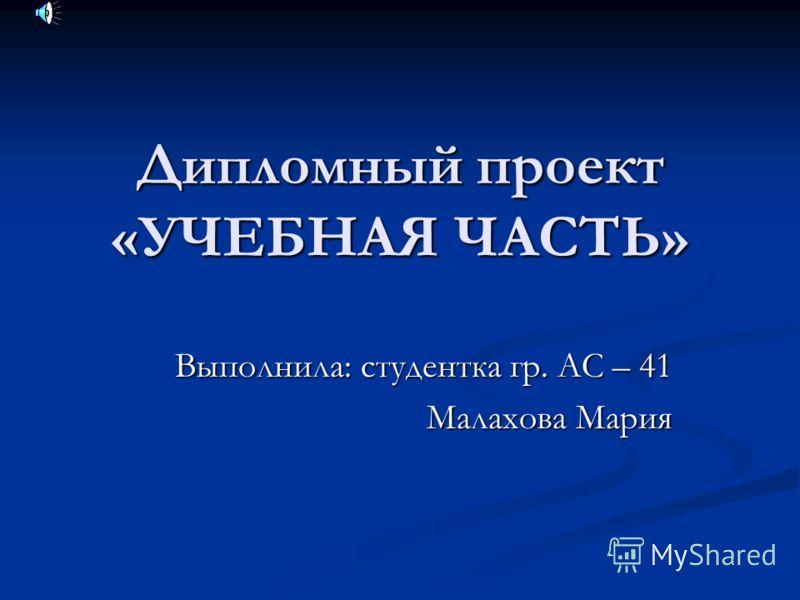Дипломный проект «УЧЕБНАЯ ЧАСТЬ» Выполнила: студентка гр. АС – 41 Малахова Мария