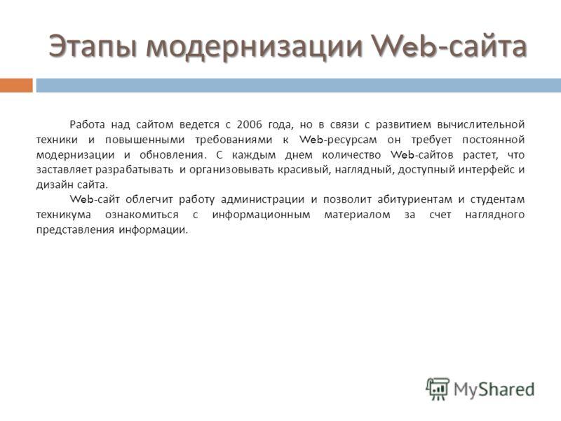 Этапы модернизации Web- сайта Работа над сайтом ведется с 2006 года, но в связи с развитием вычислительной техники и повышенными требованиями к Web- ресурсам он требует постоянной модернизации и обновления. С каждым днем количество Web- сайтов растет