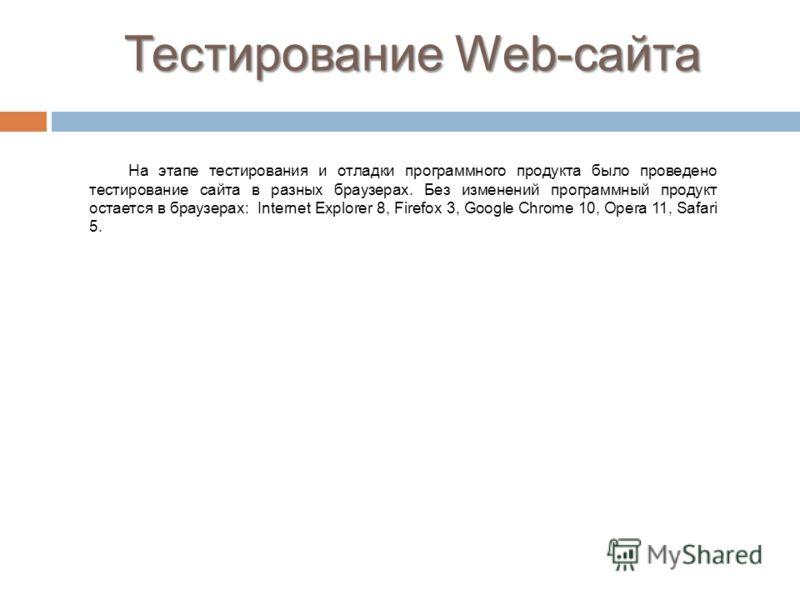 Тестирование Web-сайта На этапе тестирования и отладки программного продукта было проведено тестирование сайта в разных браузерах. Без изменений программный продукт остается в браузерах: Internet Explorer 8, Firefox 3, Google Chrome 10, Opera 11, Saf