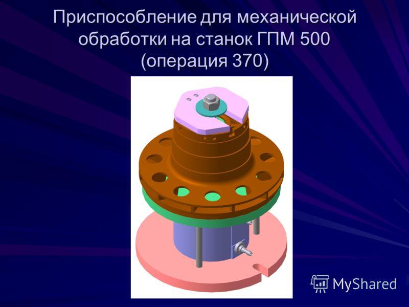 Приспособление для механической обработки на станок ГПМ 500 (операция 370)