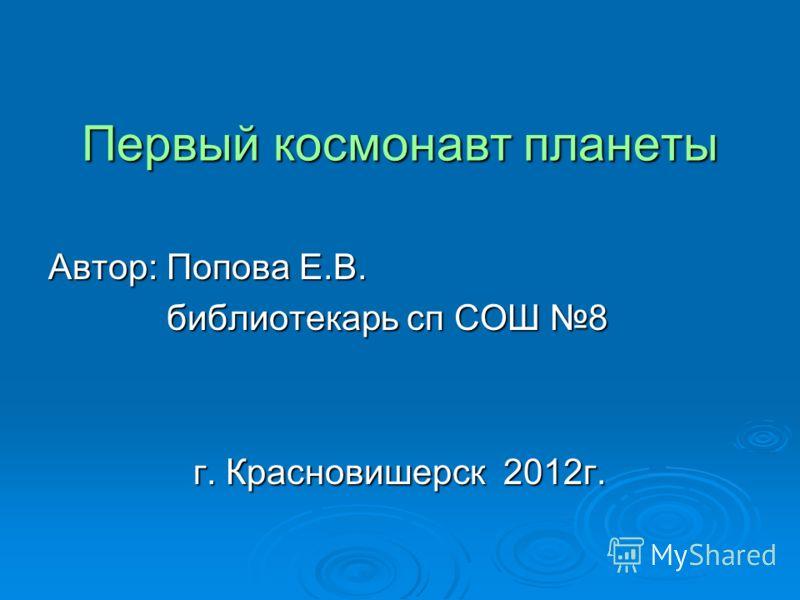 Первый космонавт планеты Автор: Попова Е.В. библиотекарь сп СОШ 8 библиотекарь сп СОШ 8 г. Красновишерск 2012г.
