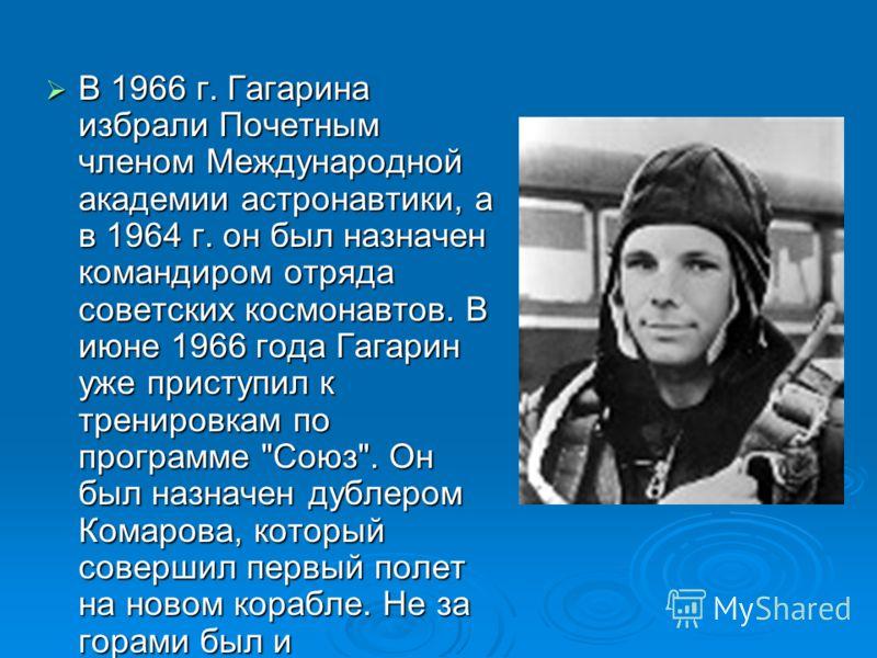 В 1966 г. Гагарина избрали Почетным членом Международной академии астронавтики, а в 1964 г. он был назначен командиром отряда советских космонавтов. В июне 1966 года Гагарин уже приступил к тренировкам по программе