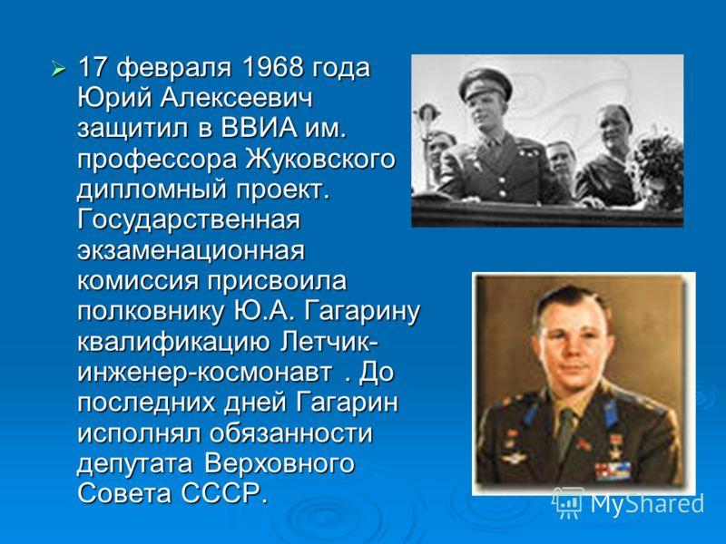 17 февраля 1968 года Юрий Алексеевич защитил в ВВИА им. профессора Жуковского дипломный проект. Государственная экзаменационная комиссия присвоила полковнику Ю.А. Гагарину квалификацию Летчик- инженер-космонавт. До последних дней Гагарин исполнял обя