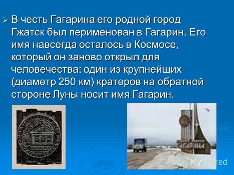 В честь Гагарина его родной город Гжатск был перименован в Гагарин. Его имя навсегда осталось в Космосе, который он заново открыл для человечества: один из крупнейших (диаметр 250 км) кратеров на обратной стороне Луны носит имя Гагарин. В честь Гагар