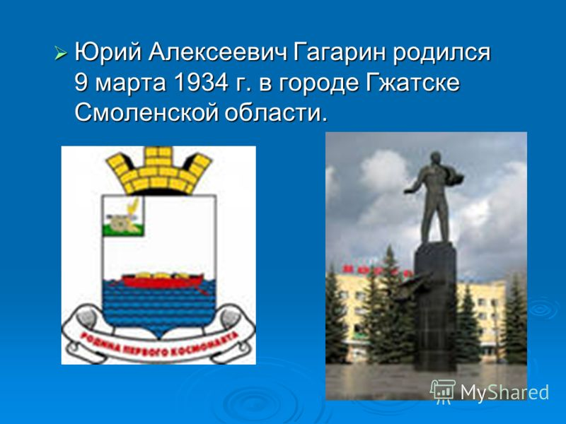 Юрий Алексеевич Гагарин родился 9 марта 1934 г. в городе Гжатске Смоленской области. Юрий Алексеевич Гагарин родился 9 марта 1934 г. в городе Гжатске Смоленской области.