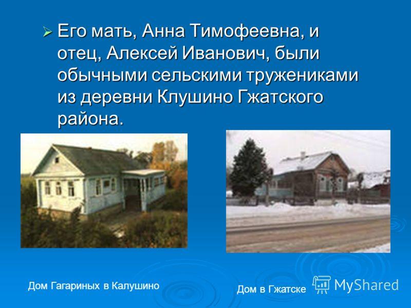 Его мать, Анна Тимофеевна, и отец, Алексей Иванович, были обычными сельскими тружениками из деревни Клушино Гжатского района. Дом Гагариных в Калушино Дом в Гжатске