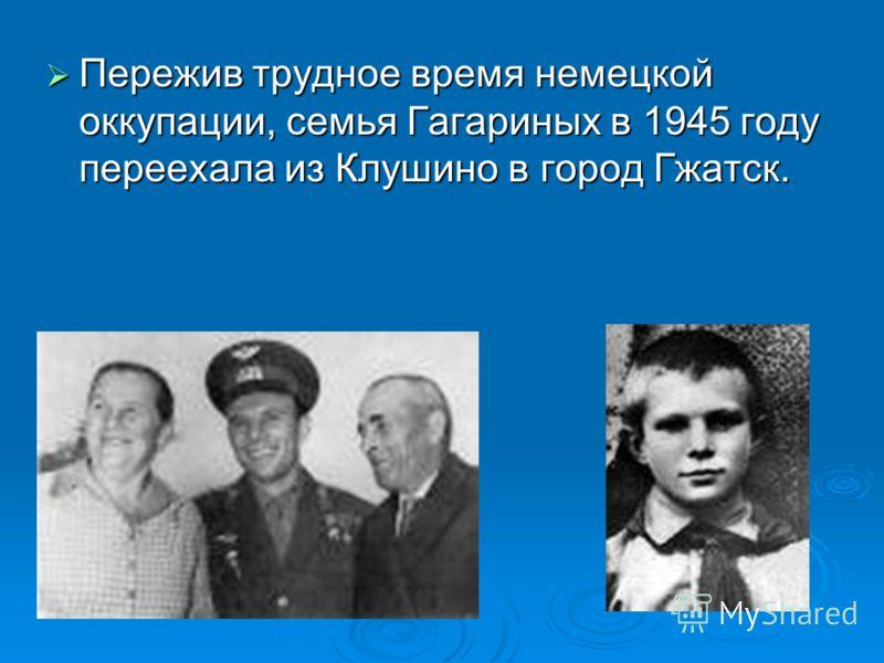 Пережив трудное время немецкой оккупации, семья Гагариных в 1945 году переехала из Клушино в город Гжатск. Пережив трудное время немецкой оккупации, семья Гагариных в 1945 году переехала из Клушино в город Гжатск.