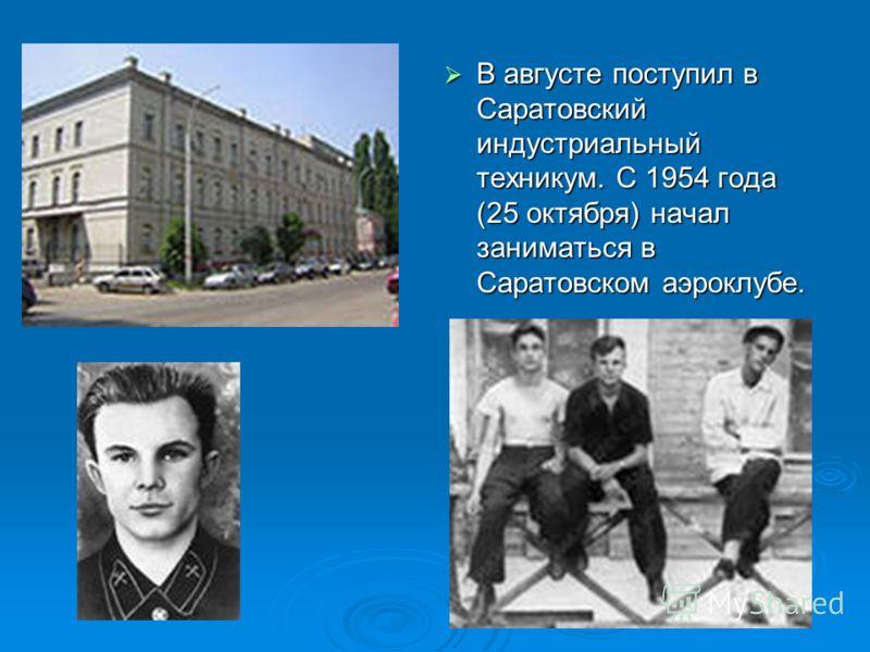 В августе поступил в Саратовский индустриальный техникум. С 1954 года (25 октября) начал заниматься в Саратовском аэроклубе. В августе поступил в Саратовский индустриальный техникум. С 1954 года (25 октября) начал заниматься в Саратовском аэроклубе.