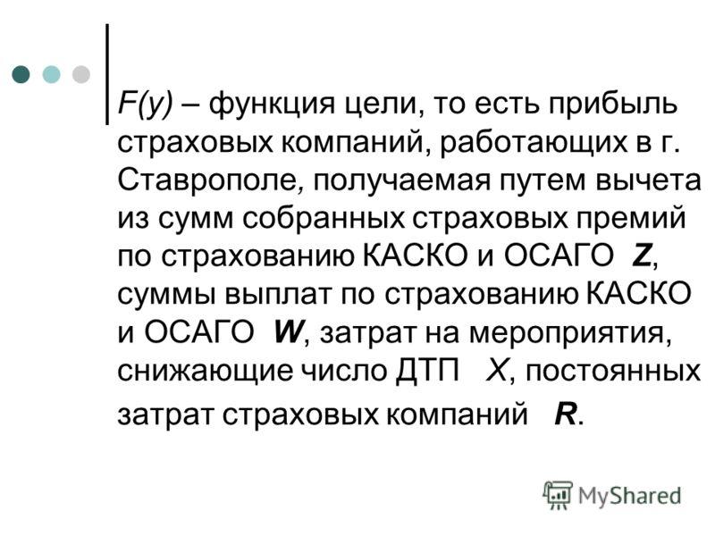 F(y) – функция цели, то есть прибыль страховых компаний, работающих в г. Ставрополе, получаемая путем вычета из сумм собранных страховых премий по страхованию КАСКО и ОСАГО Z, суммы выплат по страхованию КАСКО и ОСАГО W, затрат на мероприятия, снижаю