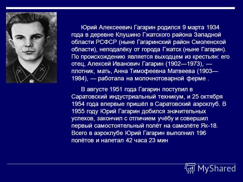 Юрий Алексеевич Гагарин родился 9 марта 1934 года в деревне Клушино Гжатского района Западной области РСФСР (ныне Гагаринский район Смоленской области), неподалёку от города Гжатск (ныне Гагарин). По происхождению является выходцем из крестьян: его о